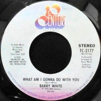 7 / BARRY WHITE / WHAT AM I GONNA DO WITH YOU / WHAT AM I GONNA DO WITH YOU BABY