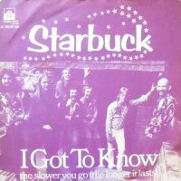 7 / STARBUCK / I GOT TO KNOW / THE SLOWER YOU GO